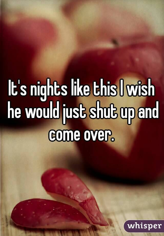 It's nights like this I wish he would just shut up and come over.