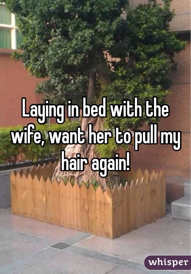Laying in bed with the wife, want her to pull my hair again!