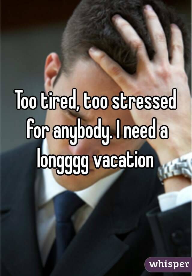 Too tired, too stressed for anybody. I need a longggg vacation