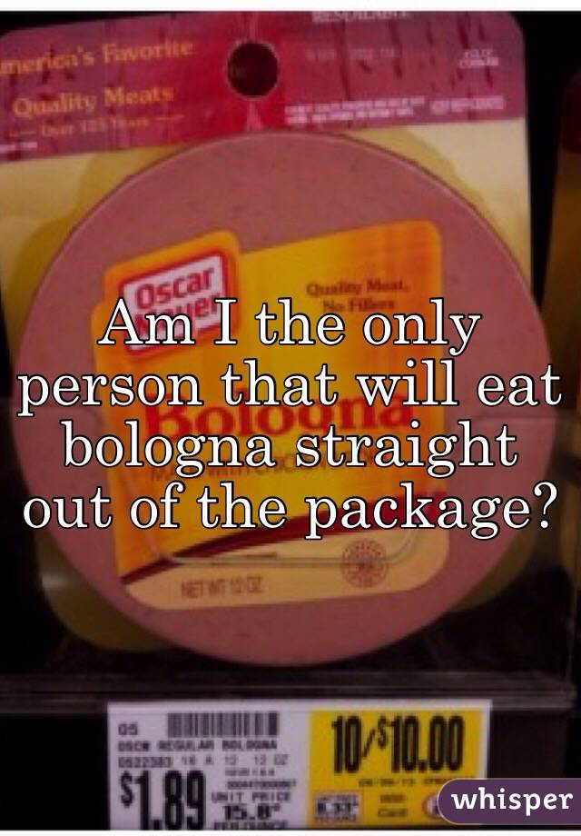 Am I the only person that will eat bologna straight out of the package?