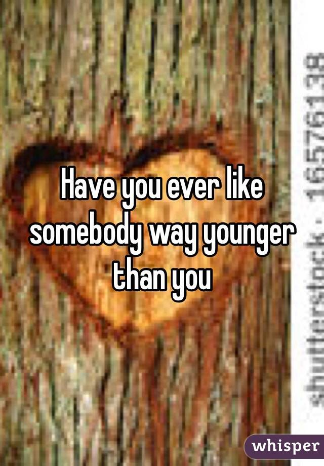 Have you ever like somebody way younger than you