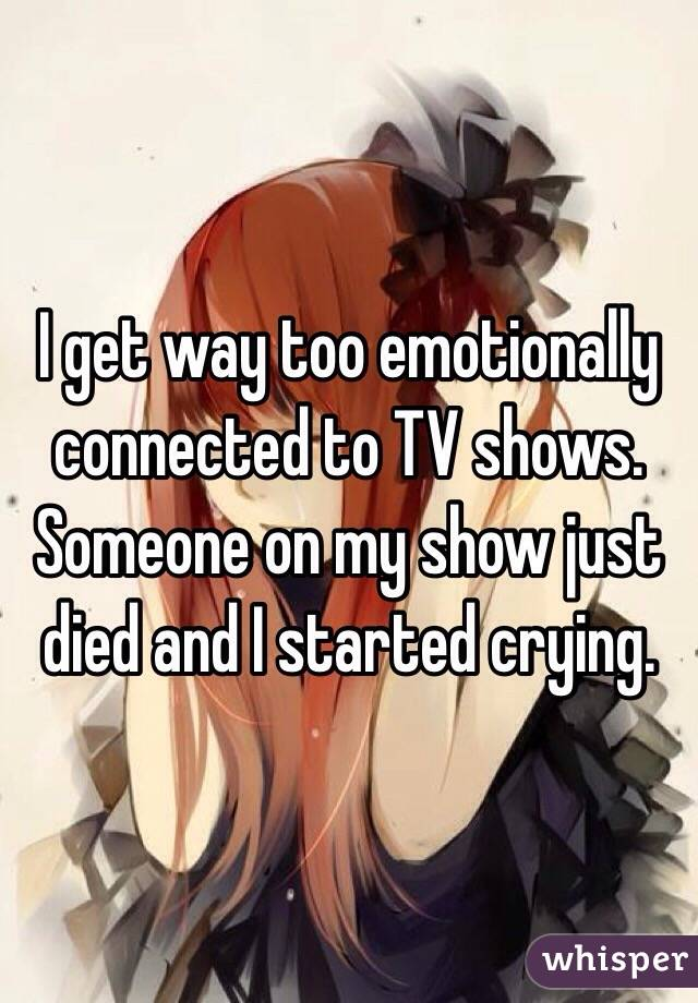 I get way too emotionally connected to TV shows. Someone on my show just died and I started crying.