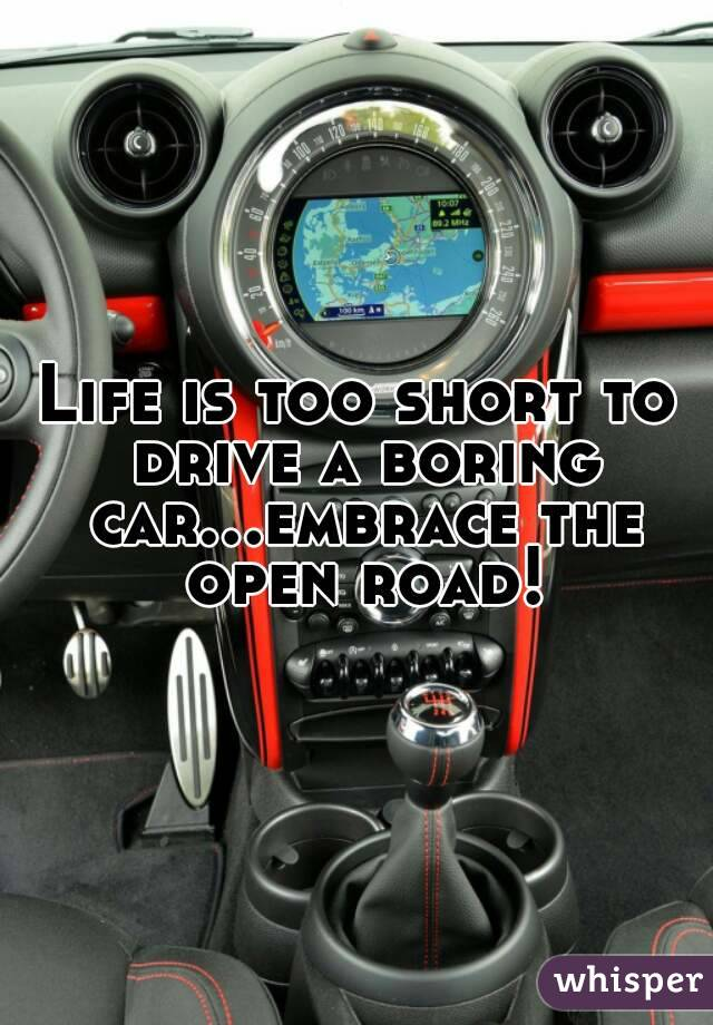 Life is too short to drive a boring car...embrace the open road!