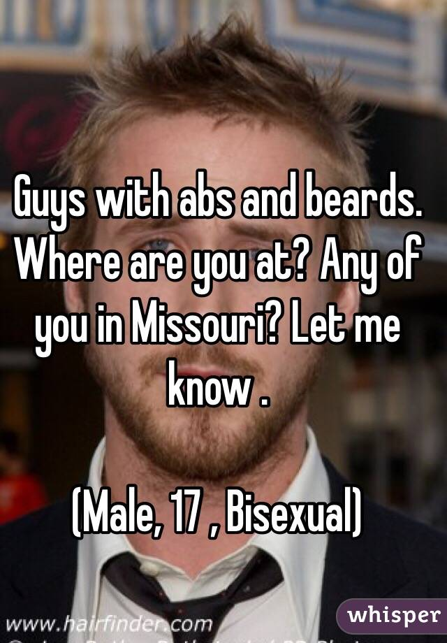Guys with abs and beards. Where are you at? Any of you in Missouri? Let me know .   (Male, 17 , Bisexual)