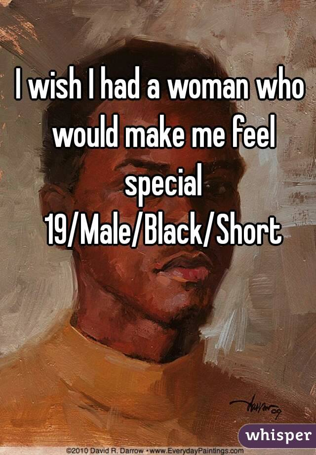 I wish I had a woman who would make me feel special 19/Male/Black/Short