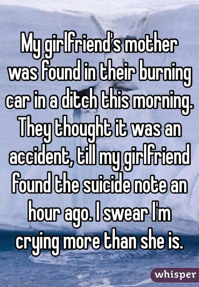 My girlfriend's mother was found in their burning car in a ditch this morning. They thought it was an accident, till my girlfriend found the suicide note an hour ago. I swear I'm crying more than she is.