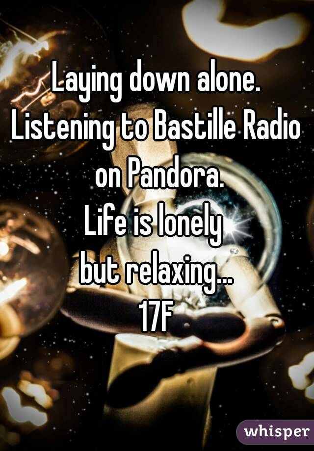 Laying down alone. Listening to Bastille Radio on Pandora. Life is lonely  but relaxing... 17F