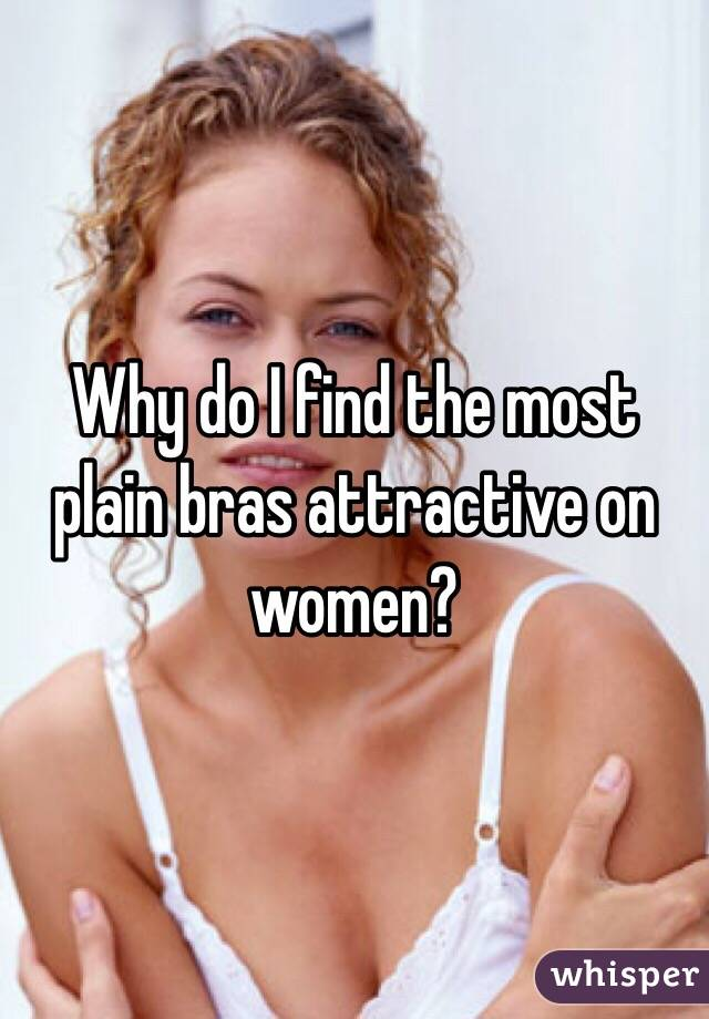 Why do I find the most plain bras attractive on women?