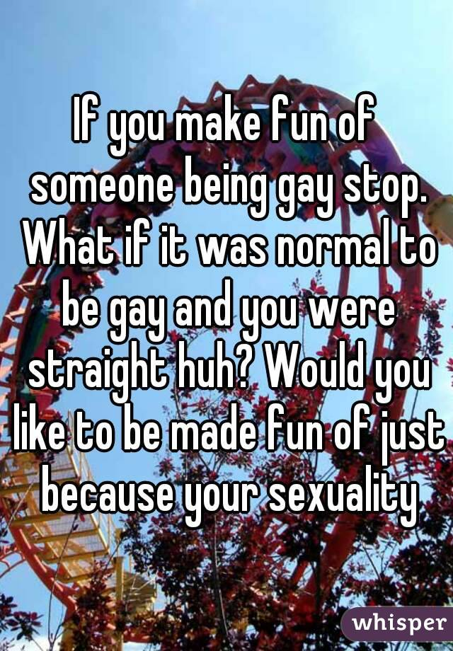 If you make fun of someone being gay stop. What if it was normal to be gay and you were straight huh? Would you like to be made fun of just because your sexuality