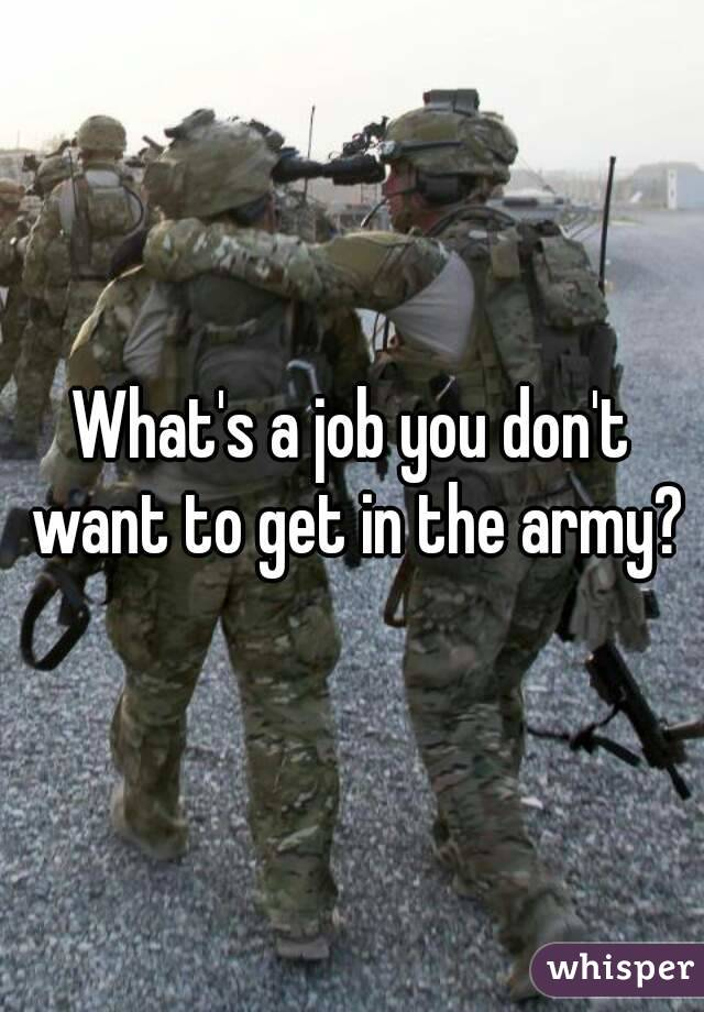 What's a job you don't want to get in the army?