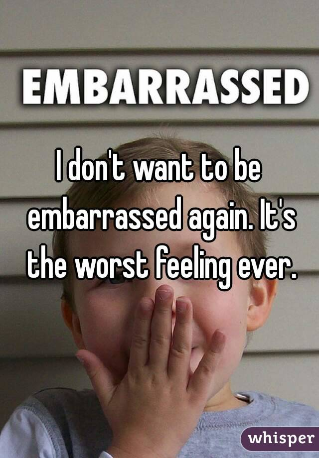 I don't want to be embarrassed again. It's the worst feeling ever.