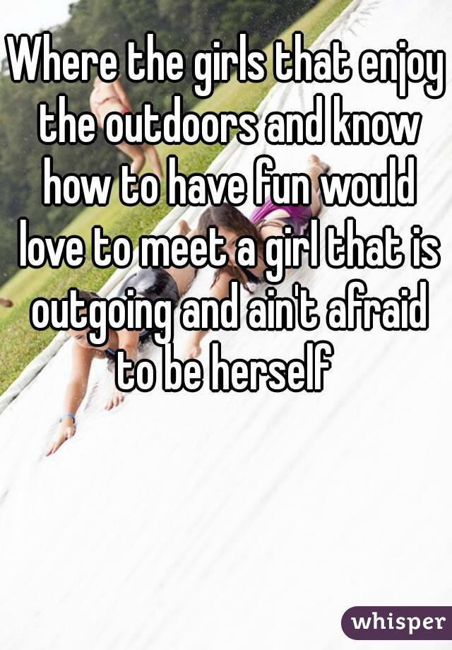 Where the girls that enjoy the outdoors and know how to have fun would love to meet a girl that is outgoing and ain't afraid to be herself