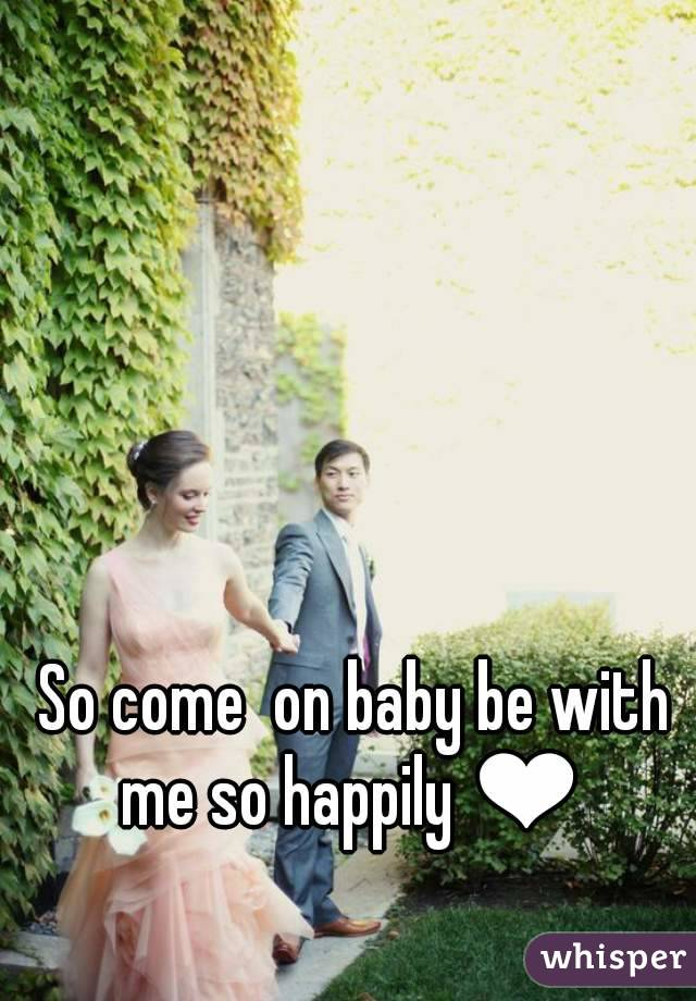 So come  on baby be with me so happily ❤