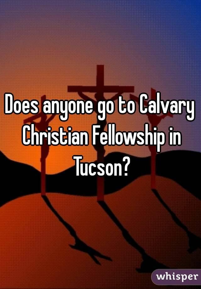 Does anyone go to Calvary Christian Fellowship in Tucson?