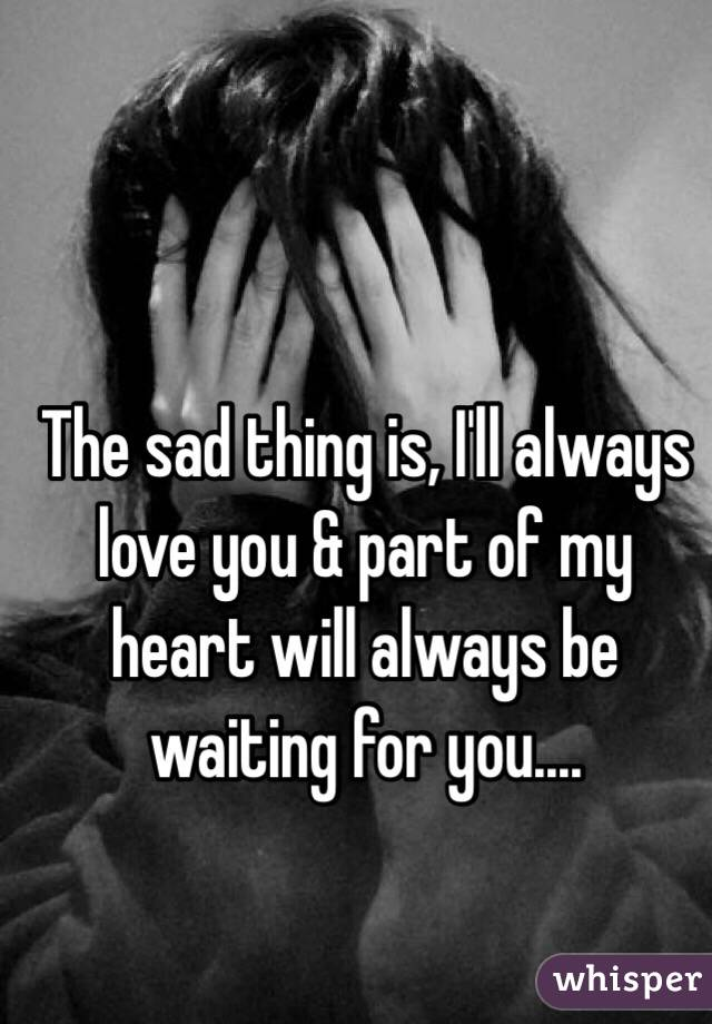 The sad thing is, I'll always love you & part of my heart will always be waiting for you....