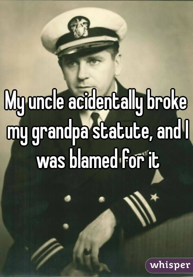My uncle acidentally broke my grandpa statute, and I was blamed for it