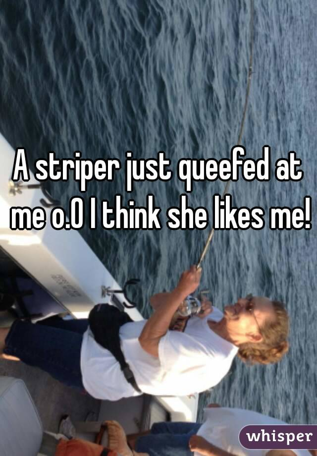 A striper just queefed at me o.0 I think she likes me!