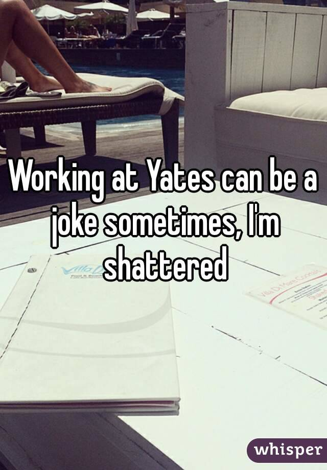 Working at Yates can be a joke sometimes, I'm shattered