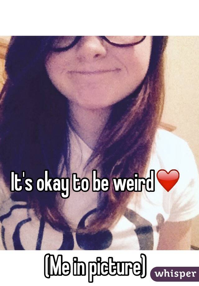 It's okay to be weird❤️   (Me in picture)