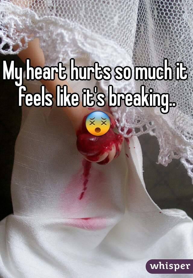My heart hurts so much it feels like it's breaking.. 😵