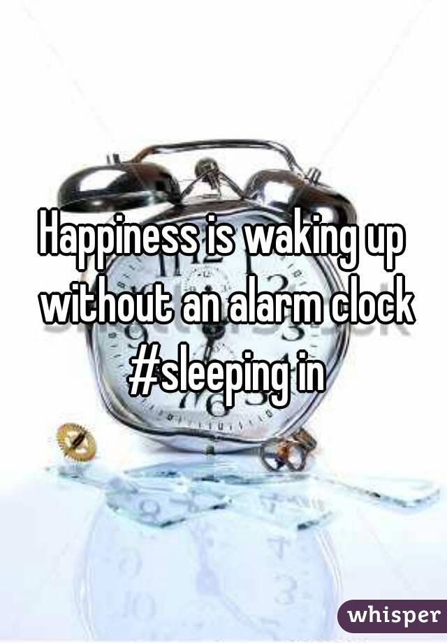 Happiness is waking up without an alarm clock #sleeping in