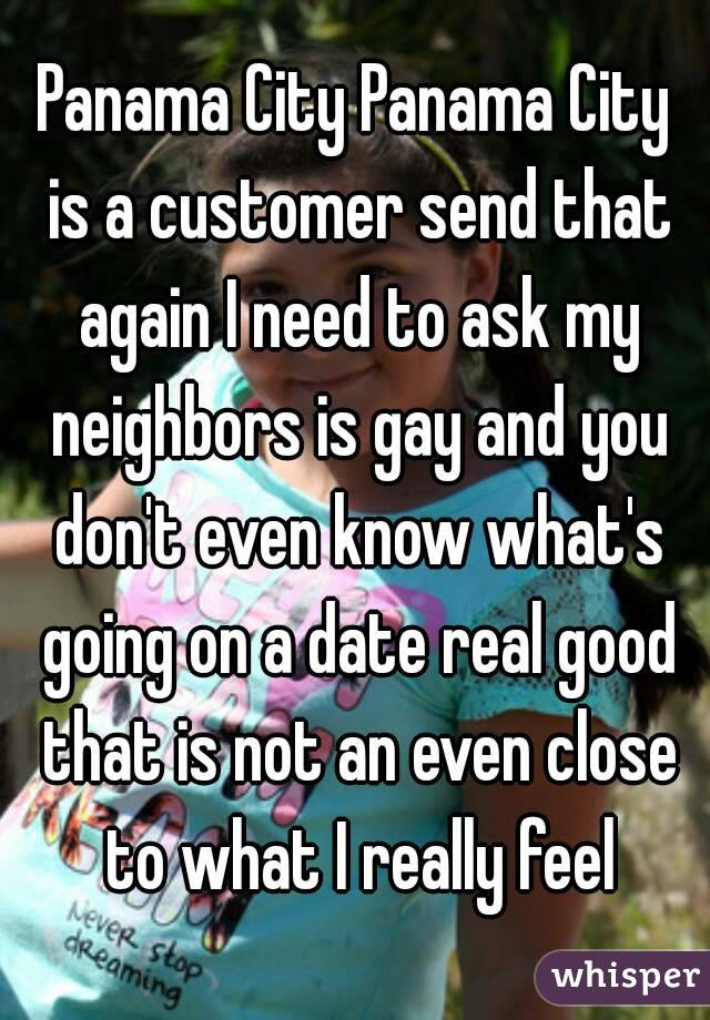 Panama City Panama City is a customer send that again I need to ask my neighbors is gay and you don't even know what's going on a date real good that is not an even close to what I really feel