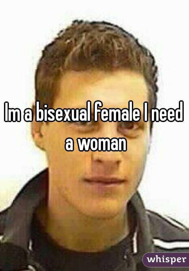 Im a bisexual female I need a woman