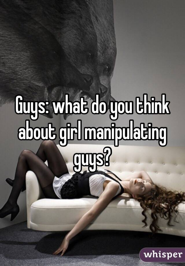Guys: what do you think about girl manipulating guys?