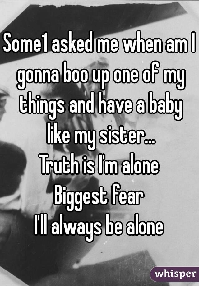 Some1 asked me when am I gonna boo up one of my things and have a baby like my sister... Truth is I'm alone Biggest fear I'll always be alone