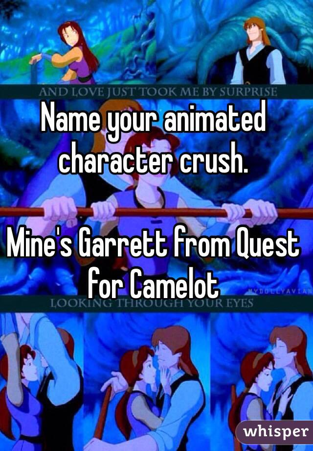 Name your animated character crush.   Mine's Garrett from Quest for Camelot