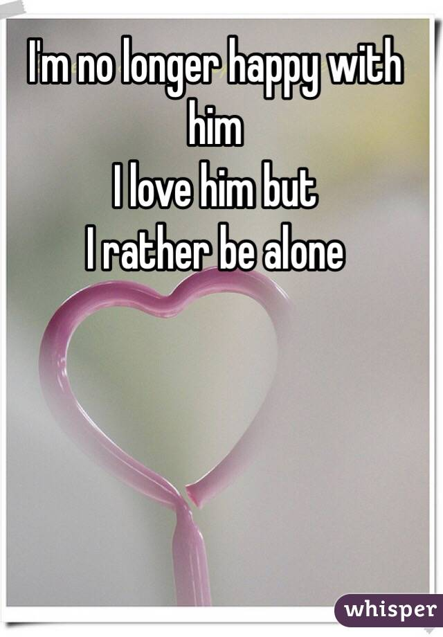 I'm no longer happy with him I love him but  I rather be alone