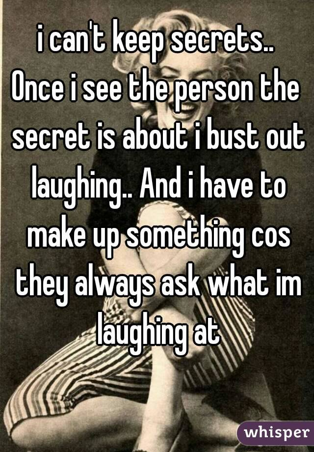 i can't keep secrets.. Once i see the person the secret is about i bust out laughing.. And i have to make up something cos they always ask what im laughing at