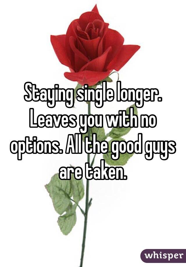 Staying single longer. Leaves you with no options. All the good guys are taken.