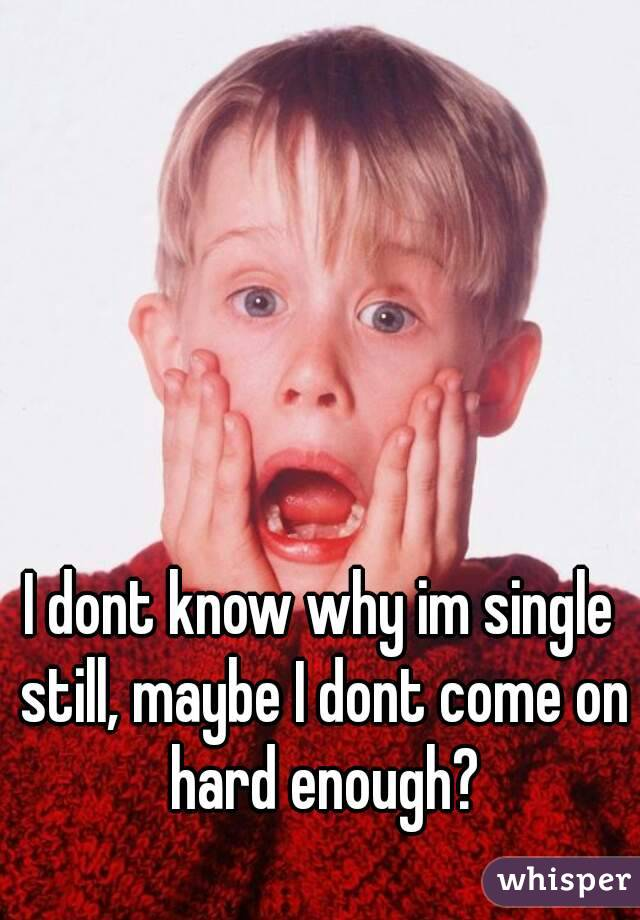 I dont know why im single still, maybe I dont come on hard enough?