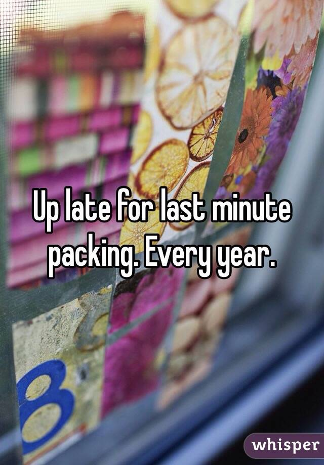 Up late for last minute packing. Every year.