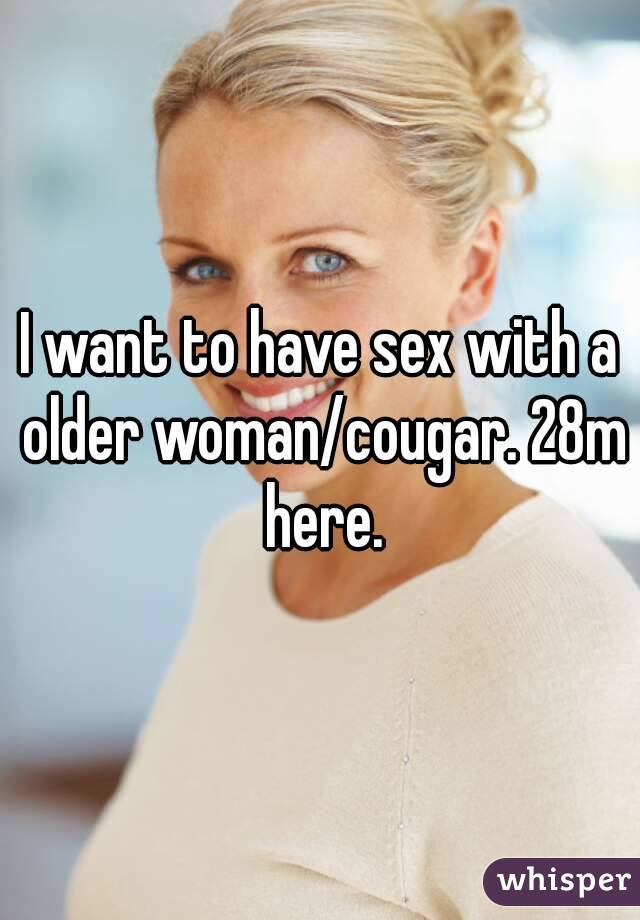 I want to have sex with a older woman/cougar. 28m here.