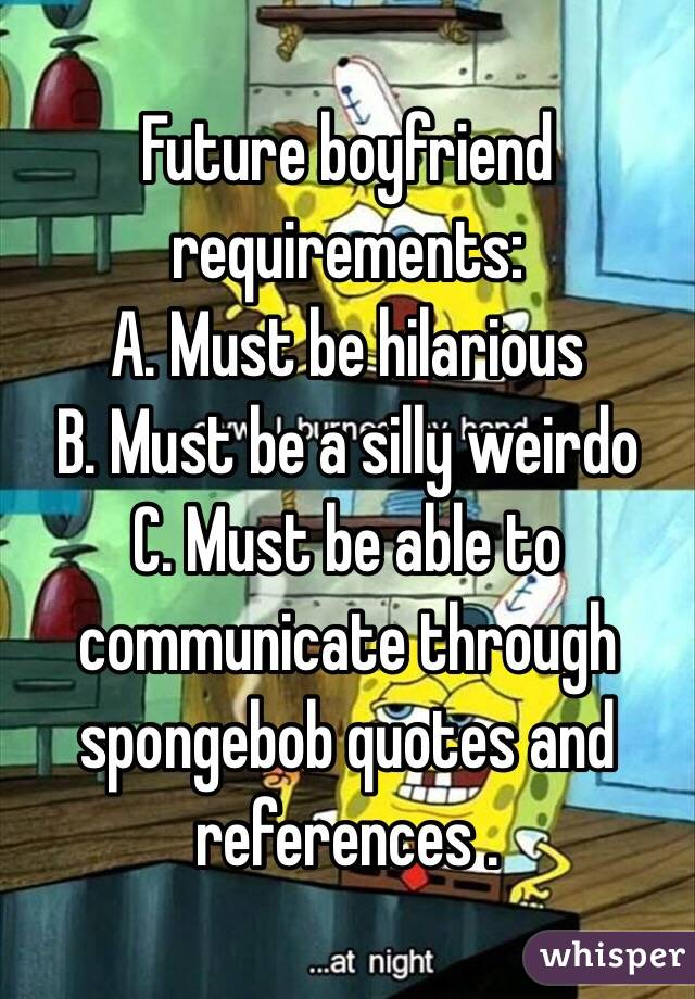 Future boyfriend requirements: A. Must be hilarious B. Must be a silly weirdo C. Must be able to communicate through spongebob quotes and references .