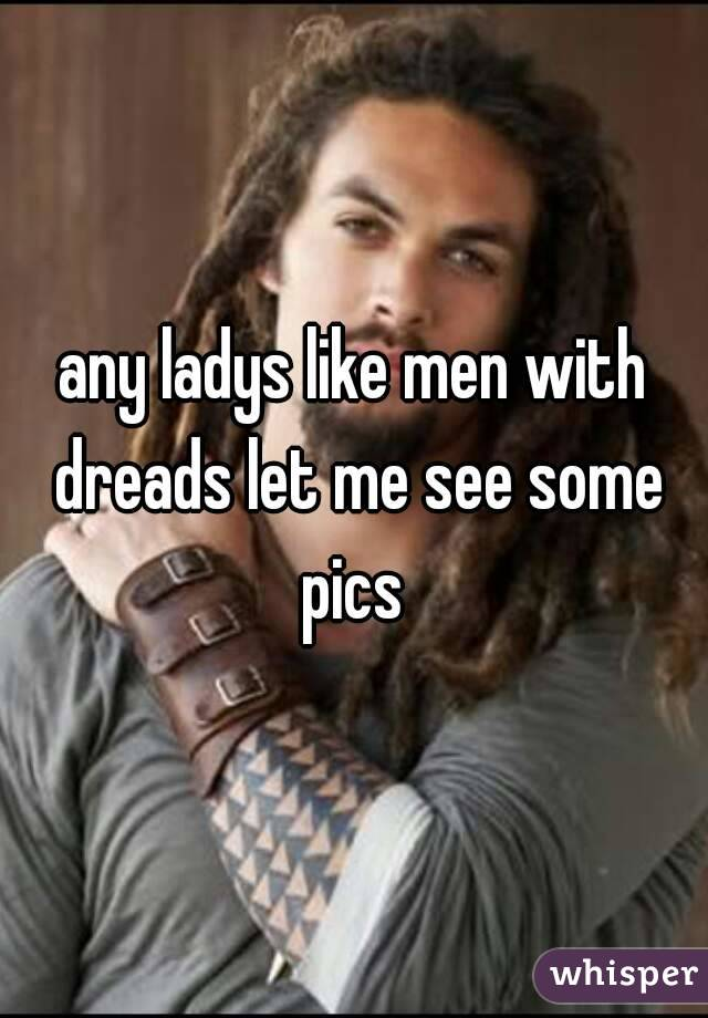 any ladys like men with dreads let me see some pics