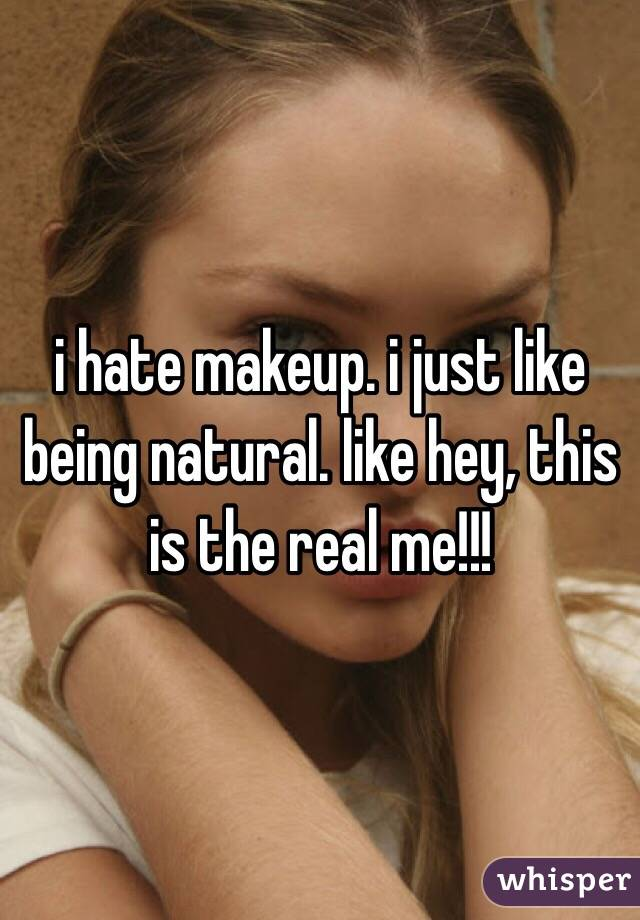 i hate makeup. i just like being natural. like hey, this is the real me!!!