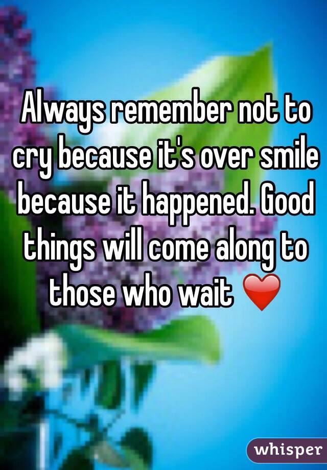 Always remember not to cry because it's over smile because it happened. Good things will come along to those who wait ❤️