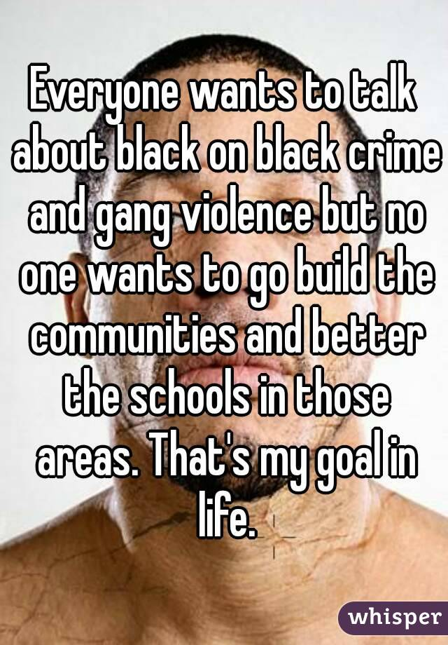Everyone wants to talk about black on black crime and gang violence but no one wants to go build the communities and better the schools in those areas. That's my goal in life.