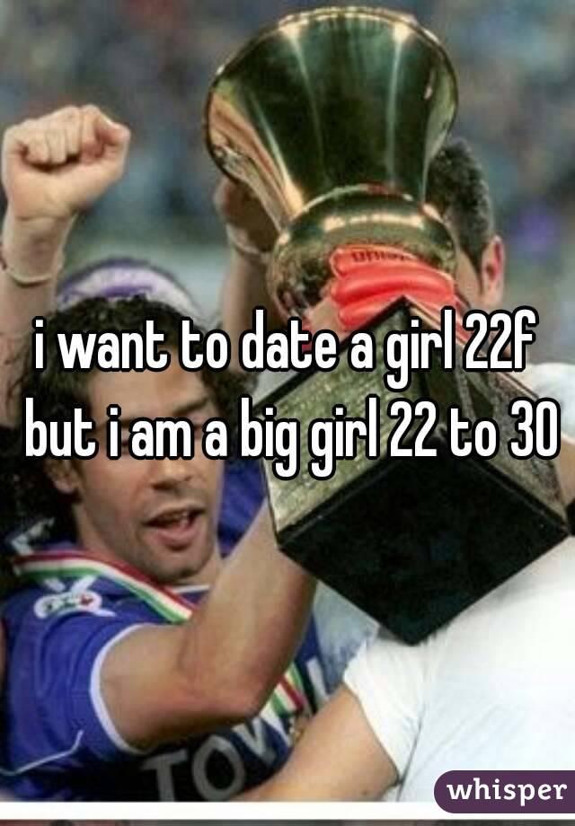 i want to date a girl 22f but i am a big girl 22 to 30