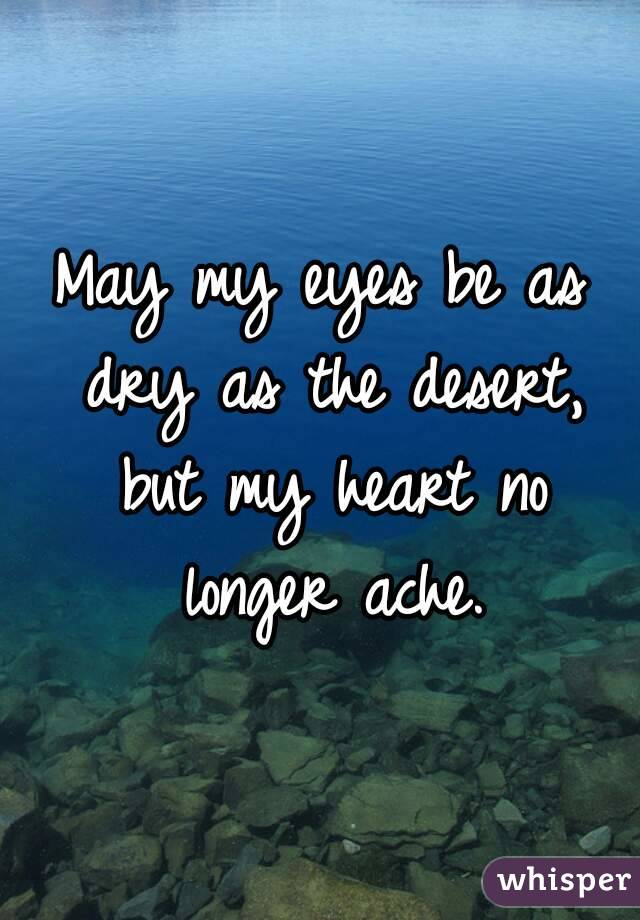 May my eyes be as dry as the desert, but my heart no longer ache.
