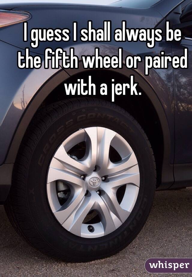 I guess I shall always be the fifth wheel or paired with a jerk.