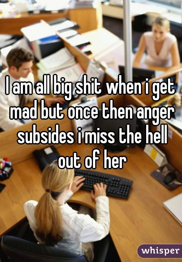 I am all big shit when i get mad but once then anger subsides i miss the hell out of her