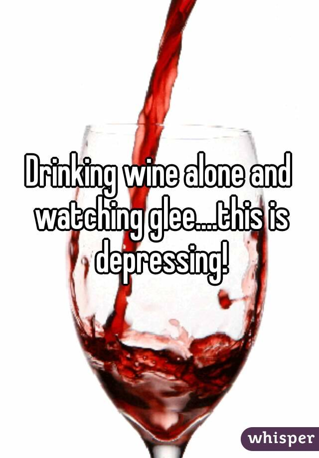 Drinking wine alone and watching glee....this is depressing!