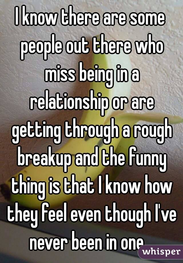 I know there are some people out there who miss being in a relationship or are getting through a rough breakup and the funny thing is that I know how they feel even though I've never been in one.