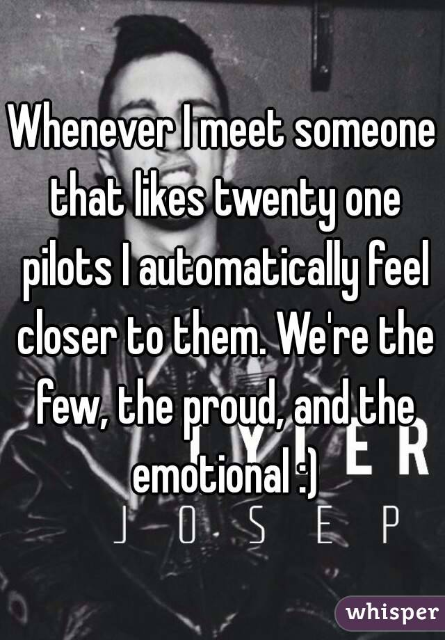 Whenever I meet someone that likes twenty one pilots I automatically feel closer to them. We're the few, the proud, and the emotional :)
