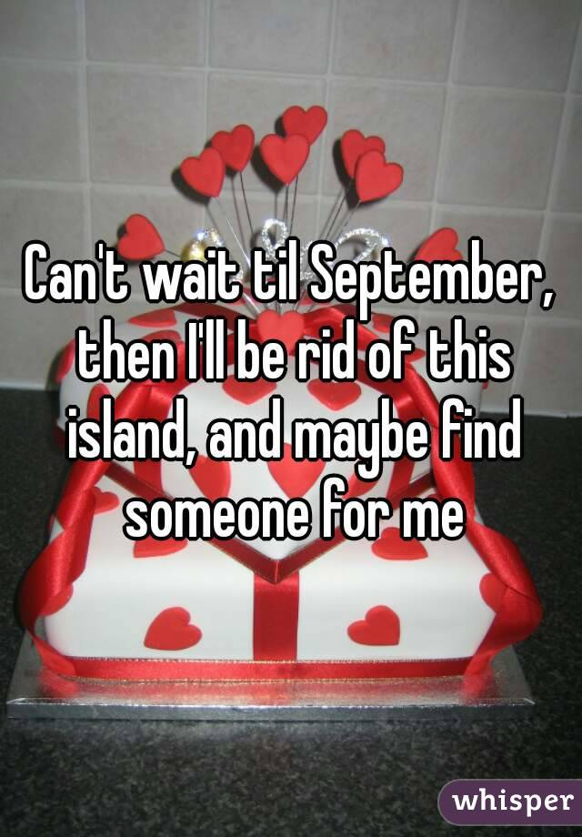 Can't wait til September, then I'll be rid of this island, and maybe find someone for me