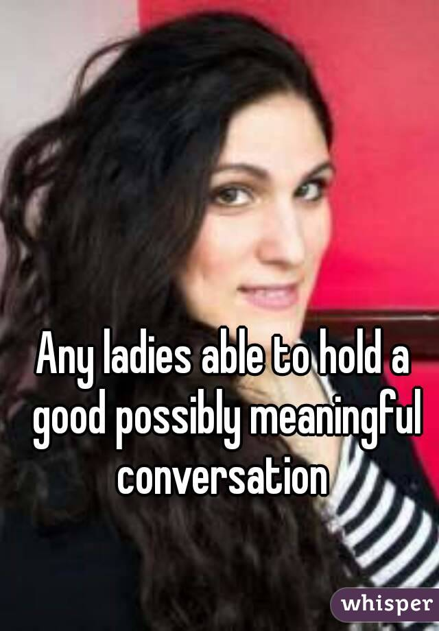 Any ladies able to hold a good possibly meaningful conversation